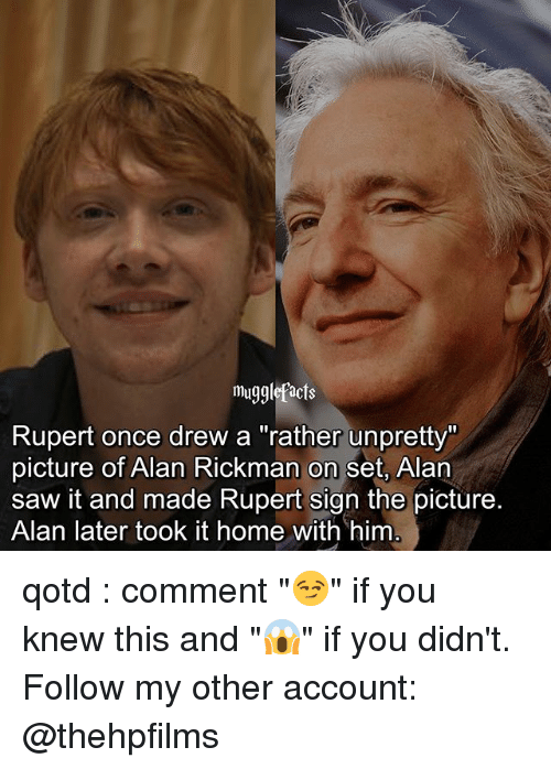 """Alan Rickman: mugglefacts  Rupert once drew a """"rather unpretty""""  picture of Alan Rickman on set, Alan  saw it and made Rupert sign the picture.  Alan later took it home with him qotd : comment """"😏"""" if you knew this and """"😱"""" if you didn't. Follow my other account: @thehpfilms"""