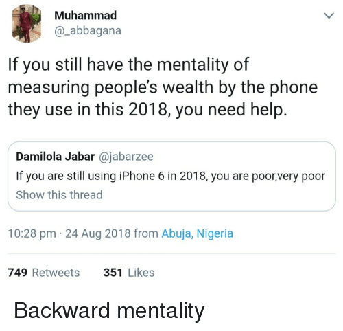 Iphone, Phone, and Help: Muhammad  @_abbagana  If you still have the mentality of  measuring people's wealth by the phone  they use in this 2018, you need help.  Damilola Jabar @jabarzee  If you are still using iPhone 6 in 2018, you are poor,very poor  Show this thread  10:28 pm 24 Aug 2018 from Abuja, Nigeria  749 Retweets  351 Likes Backward mentality