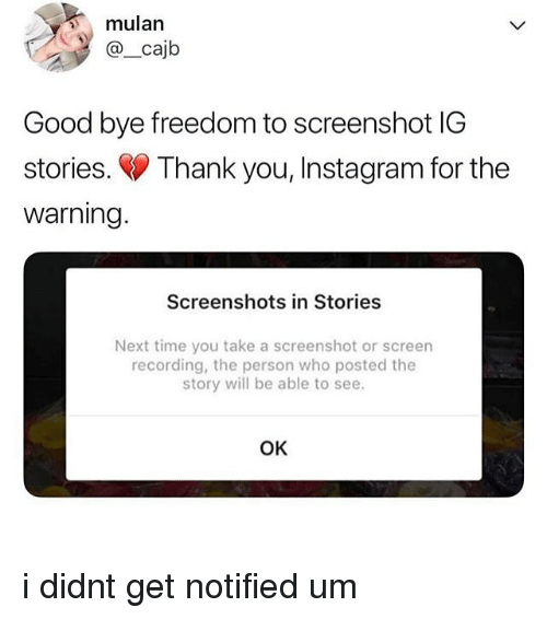 Instagram, Memes, and Mulan: mulan  @_cajb  Good bye freedom to screenshot IG  stories. Thank you, Instagram for the  warning  Screenshots in Stories  Next time you take a screenshot or screen  recording, the person who posted the  story will be able to see.  OK i didnt get notified um