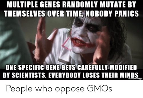 Oppose: MULTIPLE GENES RANDOMLY MUTATE BY  THEMSELVES OVER TIME, NOBODY PANICS  ONE SPECIFIC GENE GETS CAREFULLY MODIFIED  BY SCIENTISTS, EVERYBODY LOSES THEIR MINDS  mage on imqur People who oppose GMOs