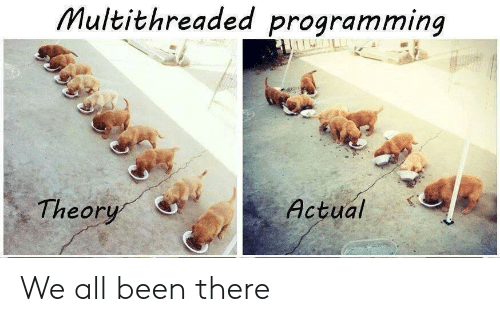 Programming, Been, and All: Multithreaded programming  Theor  ActualS We all been there