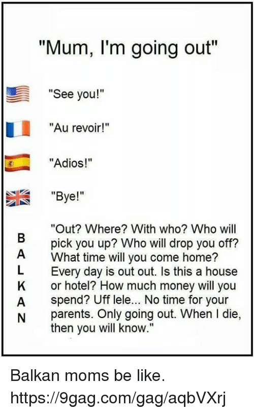 """L Dies: """"Mum, I'm going out""""  """"See you!""""  """"Au revoir!""""  """"Adios!""""  """"Bye!""""  """"Out? Where? With who? Who will  pick you up? Who will drop you off?  What time will you come home?  L Every day is out out. Is this a house  K or hotel? How much money will you  A spend? Uff lele... No time for your  N parents. Only going out. When l die,  then you will know."""" Balkan moms be like. https://9gag.com/gag/aqbVXrj"""
