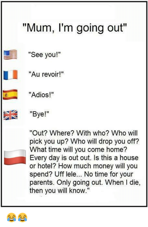 """L Dies: """"Mum, I'm going out""""  See you!  Au revoir!""""  """"Adios!  Bye!""""  """"Out? Where? With who? Who will  pick you up? Who will drop you off?  What time will you come home?  Every day is out out. Is this a house  or hotel? How much money will you  spend? Uff lele... No time for your  parents. Only going out. When l die,  then you will know."""" 😂😂"""
