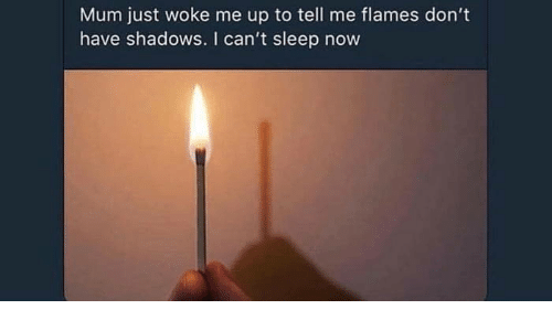 Sleep, Now, and Cant Sleep: Mum just woke me up to tell me flames don't  have shadows. I can't sleep now