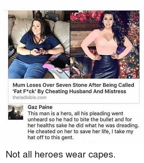 mistresses: Mum Loses over Seven Stone After Being Called  Fat F*ck' By Cheating Husband And Mistress  theladbible.com  Gaz Paine  This man is a hero, all his pleading went  unheard so he had to bite the bullet and for  her healths sake he did what he was dreading  He cheated on her to save her life, l take my  hat off to this gent. Not all heroes wear capes.