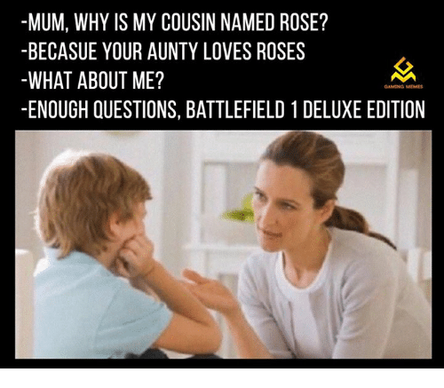 Game Meme: -MUM, WHY IS MY COUSIN NAMED ROSE?  BECASUE YOUR AUNTY LOVES ROSES  WHAT ABOUT ME?  GAMING MEMES  -ENOUGH QUESTIONS, BATTLEFIELD 1 DELUXE EDITION