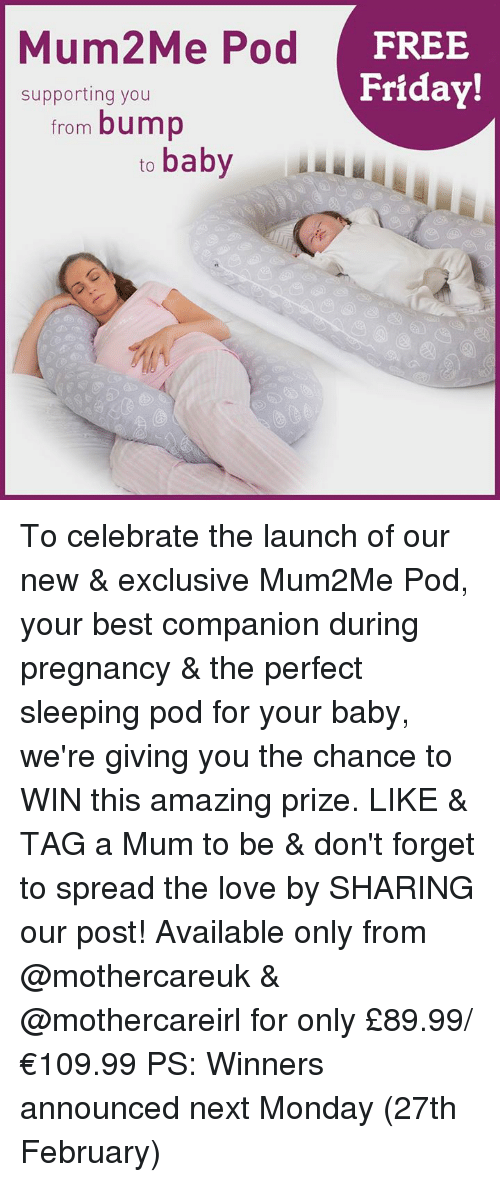 Februari: Mum2Me Pod  FREE  Friday!  supporting you  from bump  to  baby To celebrate the launch of our new & exclusive Mum2Me Pod, your best companion during pregnancy & the perfect sleeping pod for your baby, we're giving you the chance to WIN this amazing prize.  LIKE & TAG a Mum to be & don't forget to spread the love by SHARING our post!  Available only from @mothercareuk & @mothercareirl for only £89.99/ €109.99 PS: Winners announced next Monday (27th February)