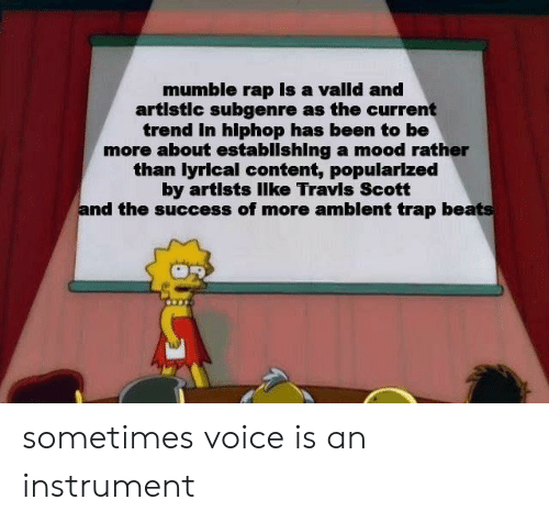 Mood, Rap, and Trap: mumble rap Is a valld and  artlstlc subgenre as the current  trend In hlphop has been to be  more about establlshing a mood rather  than lyrical content, popularlzed  by artists llke Travis Scott  and the success of more amblent trap beats sometimes voice is an instrument