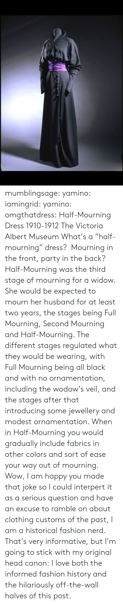 """Fashion, Head, and Love: mumblingsage:  yamino:  iamingrid:  yamino:  omgthatdress:  Half-Mourning Dress 1910-1912 The Victoria  Albert Museum  What's a """"half-mourning"""" dress? Mourning in the front, party in the back?  Half-Mourning was the third stage of mourning for a widow. She would be expected to mourn her husband for at least two years, the stages being Full Mourning, Second Mourning and Half-Mourning. The different stages regulated what they would be wearing, with Full Mourning being all black and with no ornamentation, including the wodow's veil, and the stages after that introducing some jewellery and modest ornamentation. When in Half-Mourning you would gradually include fabrics in other colors and sort of ease your way out of mourning. Wow, I am happy you made that joke so I could interpert it as a serious question and have an excuse to ramble on about clothing customs of the past, I am a historical fashion nerd.  That's very informative, but I'm going to stick with my original head canon:   I love both the informed fashion history and the hilariously off-the-wall halves of this post."""