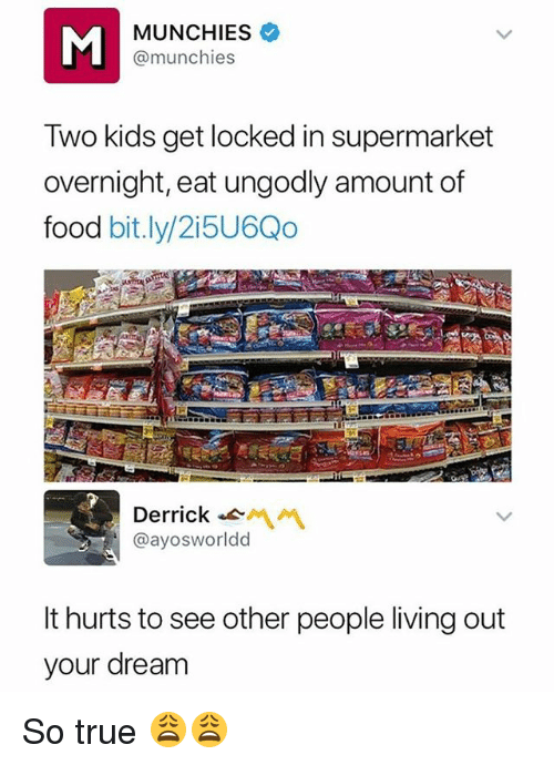 see-other-people: MUNCHIES  @munchies  Two kids get locked in supermarket  overnight, eat ungodly amount of  food bit.ly/2i5U6Qo  Derrick-  @ayosworldd  It hurts to see other people living out  your dream So true 😩😩