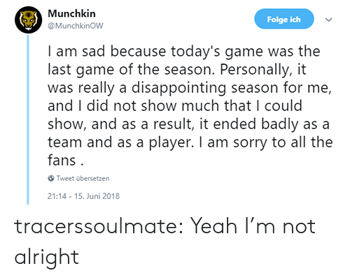 Juni: Munchkin  @MunchkinOW  Folge ich  I am sad because today's game was the  last game of the season. Personally, it  was really a disappointing season for me,  and I did not show much that I could  show, and as a result, it ended badly as a  team and as a player. I am sorry to all the  fans.  Tweet übersetzen  21:14-15. Juni 2018 tracerssoulmate: Yeah I'm not alright