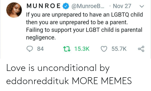 LGBT: @MunroeB. · Nov 27  MUNROE  If you are unprepared to have an LGBTQ child  then you are unprepared to be a parent.  Failing to support your LGBT child is parental  negligence.  ♡ 55.7K  17 15.3K  84 Love is unconditional by eddonreddituk MORE MEMES
