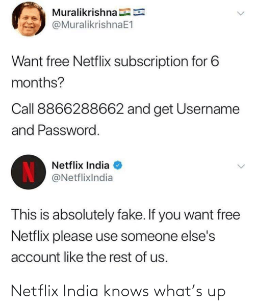 Netflix: Muralikrishna E  @MuralikrishnaE1  Want free Netflix subscription for 6  months?  Call 8866288662 and get Username  and Password.  Netflix India  IN  @NetflixIndia  This is absolutely fake. If you want free  Netflix please use someone else's  account like the rest of us. Netflix India knows what's up