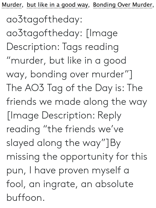 "The Friends: Murder, but like in a good way, Bonding Over Murder, ao3tagoftheday:  ao3tagoftheday:  [Image Description: Tags reading ""murder, but like in a good way, bonding over murder""]  The AO3 Tag of the Day is: The friends we made along the way   [Image Description: Reply reading ""the friends we've slayed along the way""]By missing the opportunity for this pun, I have proven myself a fool, an ingrate, an absolute buffoon."