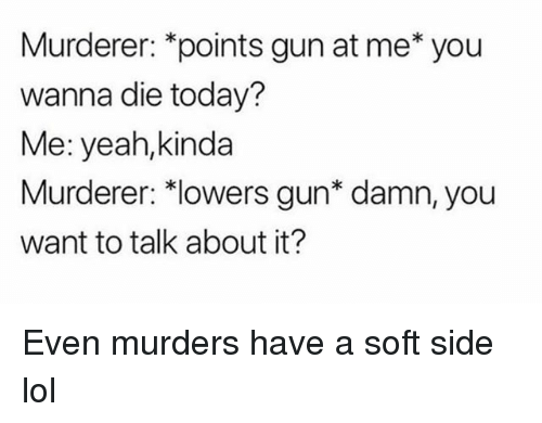 "Funny, Lol, and Yeah: Murderer: *points gun at me* you  wanna die today?  Me: yeah,kinda  Murderer: 치owers gun"" damn, you  want to talk about it? Even murders have a soft side lol"