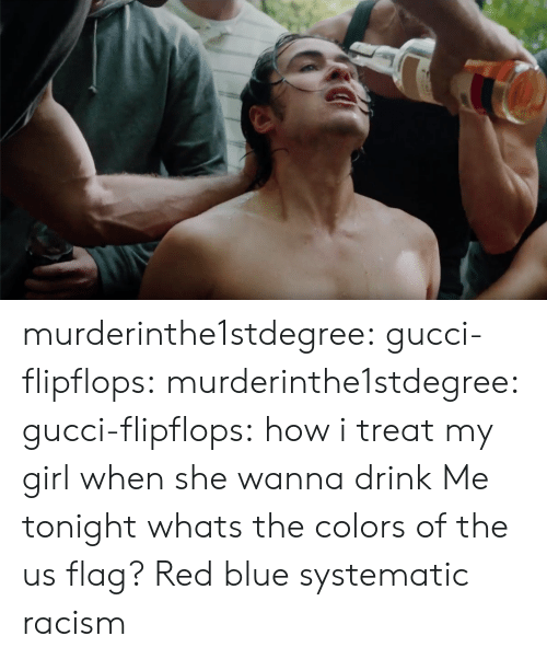 Gucci, Racism, and Tumblr: murderinthe1stdegree:  gucci-flipflops: murderinthe1stdegree:   gucci-flipflops:  how i treat my girl when she wanna drink  Me tonight   whats the colors of the us flag?  Red blue  systematic racism