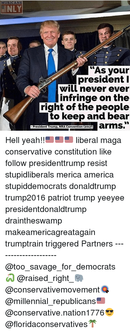 bearings: MURICANS  NLY  As your  president I  will never ever  infringe on the  right of the people  to keep and bear  President Trump, NRA Convention (2017) Hell yeah!!🇺🇸🇺🇸🇺🇸 liberal maga conservative constitution like follow presidenttrump resist stupidliberals merica america stupiddemocrats donaldtrump trump2016 patriot trump yeeyee presidentdonaldtrump draintheswamp makeamericagreatagain trumptrain triggered Partners --------------------- @too_savage_for_democrats🐍 @raised_right_🐘 @conservativemovement🎯 @millennial_republicans🇺🇸 @conservative.nation1776😎 @floridaconservatives🌴