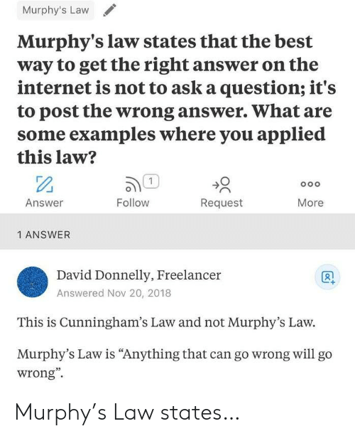 "murphy: Murphy's Law  Murphy's law states that the best  way to get the right answer on the  internet is not to ask a question; it's  to post the wrong answer. What are  some examples where you applied  this law?  1  Oo o  Answer  Follow  Request  More  1 ANSWER  David Donnelly, Freelancer  Answered Nov 20, 2018  This is Cunningham's Law and not Murphy's Law.  Murphy's Law is ""Anything that can go wrong willl go  wrong"" Murphy's Law states…"