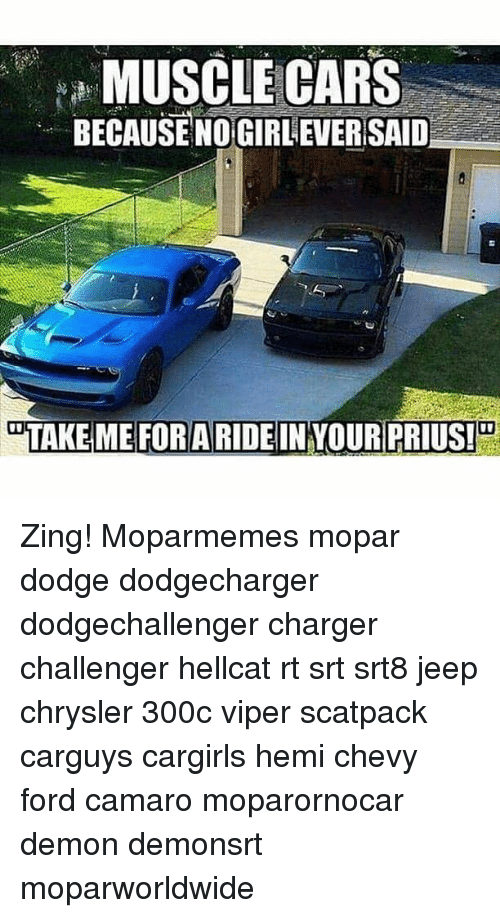 viper: MUSCLE CARS  BECAUSE NOGIRL EVERSAID  TAKE ME FORARIDEIN YOUR PRIUS! Zing! Moparmemes mopar dodge dodgecharger dodgechallenger charger challenger hellcat rt srt srt8 jeep chrysler 300c viper scatpack carguys cargirls hemi chevy ford camaro moparornocar demon demonsrt moparworldwide