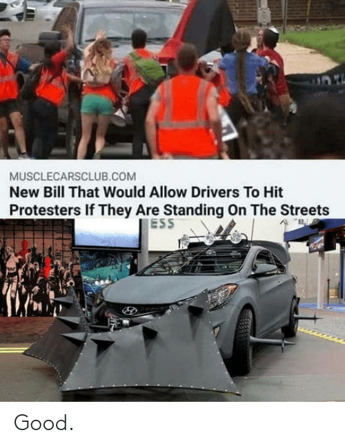 Standing: MUSCLECARSCLUB.COM  New Bill That Would Allow Drivers To Hit  Protesters If They Are Standing On The Streets  ESS Good.