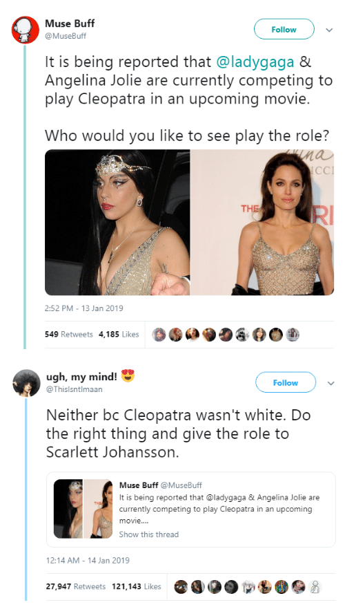 Muse: Muse Buff  @MuseBuff  Followv  It is being reported that @ladygaga &  Angelina Jolie are currently competing to  play Cleopatra in an upcoming movie.  Who would you like to see play the role?  nau  CCI  THE  2:52 PM- 13 Jan 2019  549 Retweets 4,185 Likes  O·  ク   ugh, my mind!  Follow  @Thislsntlmaan  Neither bc Cleopatra wasn't white. Do  the right thing and give the role to  Scarlett Johansson.  Muse Buff MuseBuff  It is being reported that @ladygaga&Angelina Jolie are  currently competing to play Cleopatra in an upcoming  movie..  Show this thread  2:14 AM-14 Jan 2019  27,947 Retweets 121.143 Likes O