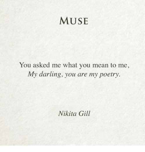 what you mean to me: MUSE  You asked me what you mean to me,  My darling, you are my poetry  Nikita Gill