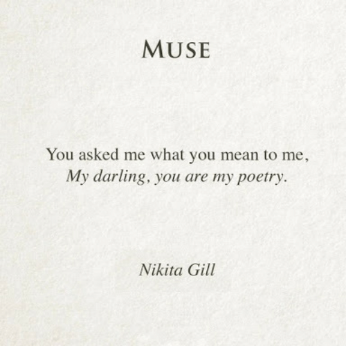 what you mean to me: MUSE  You asked me what you mean to me,  My darling, you are my poetry.  Nikita Gill