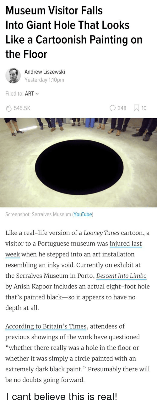 "Looney Tunes: Museum Visitor Falls  Into Giant Hole That Looks  Like a Cartoonish Painting on  the Floor  Andrew Liszewski  Yesterday 1:10pm  Filed to: ART  545.5K  348 10  Screenshot: Serralves Museum (YouTube)  Like a real-life version of a Looney Tunes cartoon, a  visitor to a Portuguese museum was injured last  week when he stepped into an art installation  resembling an inky void. Currently on exhibit at  the Serralves Museum in Porto, Descent Into Limbo  by Anish Kapoor includes an actual eight-foot hole  that's painted black-so it appears to have no  depth at all  According to Britain's Times, attendees of  previous showings of the work have questioned  ""whether there really was a hole in the floor or  whether it was simply a circle painted with an  extremely dark black paint."" Presumably there will  be no doubts going forward I cant believe this is real!"