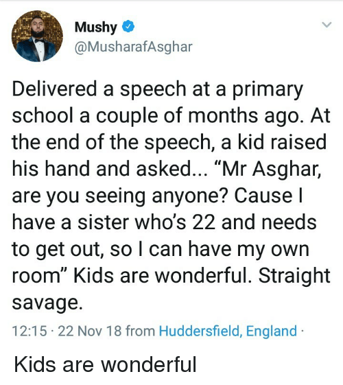 """England, Savage, and School: Mushy  @MusharafAsghar  Delivered a speech at a primary  school a couple of months ago. At  the end of the speech, a kid raised  his hand and asked... """"Mr Asghar,  are you seeing anyone? Cause I  have a sister who's 22 and needs  to get out, so l can have my own  room"""" Kids are wonderful. Straight  savage.  12:15 22 Nov 18 from Huddersfield, England Kids are wonderful"""