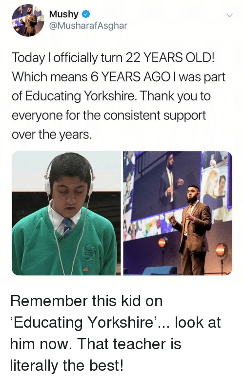 mushy: Mushy  @MusharafAsghar  Today I officially turn 22 YEARS OLD!  Which means 6 YEARS AGO I was part  of Educating Yorkshire. Thank you to  everyone for the consistent support  over the years.  忽 Remember this kid on 'Educating Yorkshire'... look at him now. That teacher is literally the best!