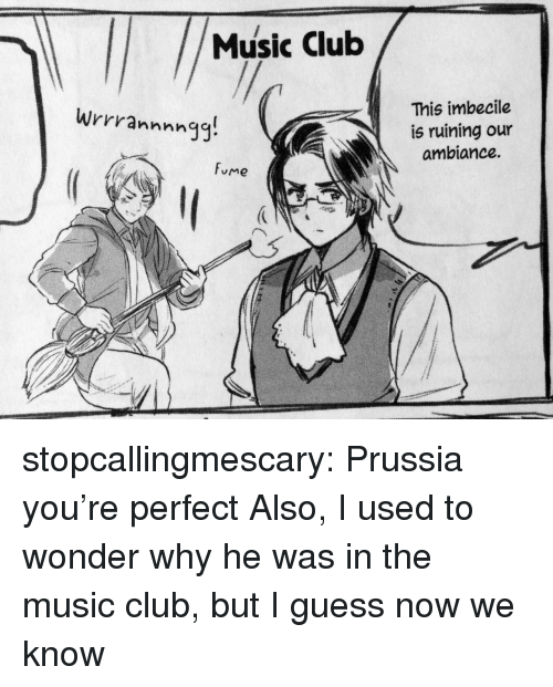 Club, Music, and Target: Music Club  This imbecile  is ruining our  ambiance.  Wrrrannnngg!  fume stopcallingmescary: Prussia you're perfect Also, I used to wonder why he was in the music club, but I guess now we know