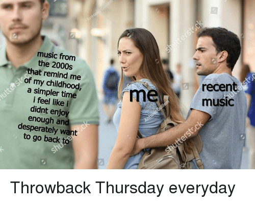 Throwback Thursday: music from  the 2000s  that remind me  of my childhood  a simpler time  i feel like i  didnt enjoy  enough and  desperately want  to go back to  recen  music  rm Throwback Thursday everyday