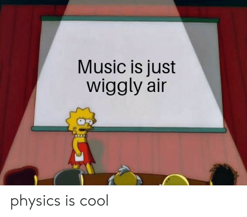 Music, Cool, and Physics: Music is just  wiggly air physics is cool