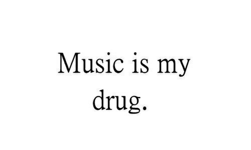 Music, Drug, and Music Is: Music is my  drug.