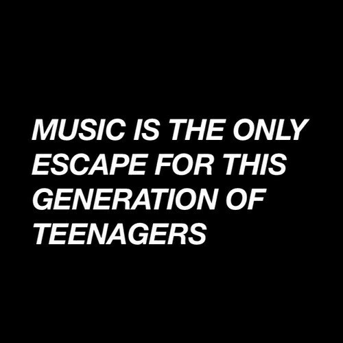 Music Is: MUSIC IS THE ONLY  ESCAPE FOR THIS  GENERATION OF  TEENAGERS