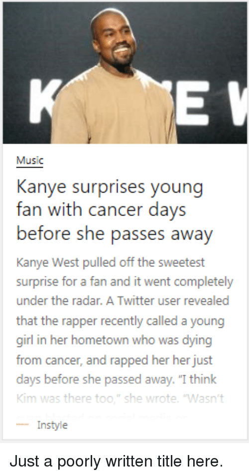 "just giving: Music  Kanye surprises young  fan with cancer days  before she pass  Kanye West pulled off the sweetest  surprise for a fan and it went completely  under the radar. A Twitter user revealed  that the rapper recently called a young  girl in her hometown who was dying  from cancer, and rapped her her just  days before  Kim was there too."" she wrote. 'Wasn't  -Instyle  es awav  she passed away. ""I think Just a poorly written title here."