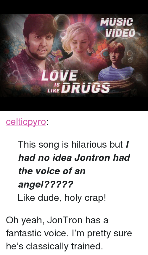 """jontron: MUSIC  VIDEO  LOVE  EDRUS  is  LIKE <p><a href=""""http://celticpyro.tumblr.com/post/152780494304/this-song-is-hilarious-but-i-had-no-idea-jontron"""" class=""""tumblr_blog"""">celticpyro</a>:</p>  <blockquote><p>This song is hilarious but<b><i> I had no idea Jontron had the voice of an angel????? <br/></i></b></p><p><b><i></i></b>Like dude, holy crap!<br/></p></blockquote>  <p>Oh yeah, JonTron has a fantastic voice. I&rsquo;m pretty sure he&rsquo;s classically trained.</p>"""