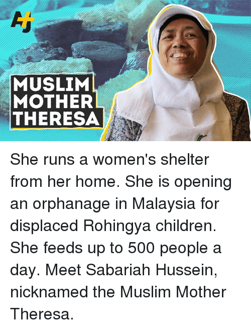 Malaysia: MUSLIM  MOTHER  THERESA She runs a women's shelter from her home. She is opening an orphanage in Malaysia for displaced Rohingya children. She feeds up to 500 people a day. Meet Sabariah Hussein, nicknamed the Muslim Mother Theresa.