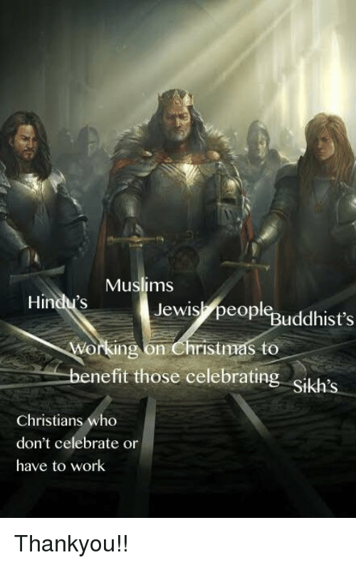 Christmas, Work, and Who: Muslims  Hindu's  Jewis,peopl%uddhist's  orking on Christmas to  nefit those celebratin  Christians who  don't celebrate or  have to work Thankyou!!
