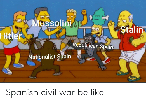 Be Like, Spanish, and Civil War: Mussolini  Stalin  Hitler  Republican Spain  Nationalist Spain Spanish civil war be like