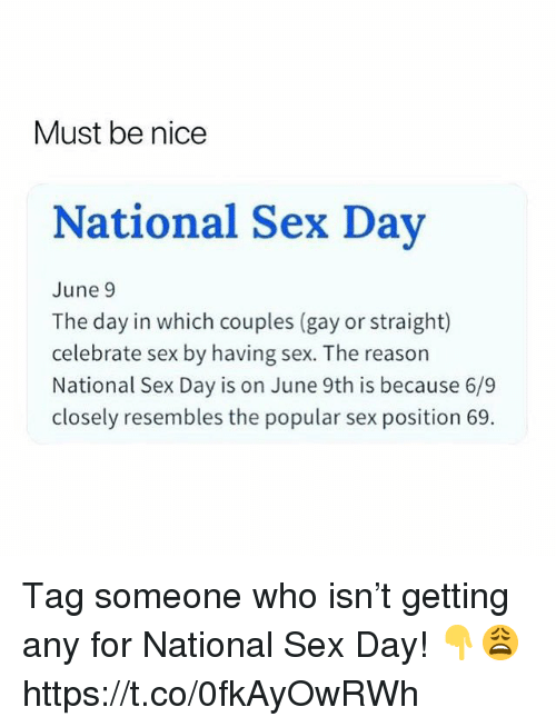 Sex, Tag Someone, and Reason: Must be nice  National Sex Dav  June 9  The day in which couples (gay or straight)  celebrate sex by having sex. The reason  National Sex Day is on June 9th is because 6/9  closely resembles the popular sex position 69. Tag someone who isn't getting any for National Sex Day! 👇😩 https://t.co/0fkAyOwRWh