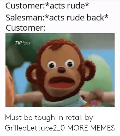Must Be: Must be tough in retail by GrilledLettuce2_0 MORE MEMES