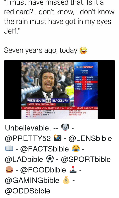 notts: must have missed that. Sit a  red card? I don't know, I don't know  the rain must have got in my eyes  Jeff  Seven years ago, today  SOCCER SATURDAY  PREMIER  LEAGUE  ASNL 0.0 WOLVES  BOUTON 0-1 A VILLA  MAN U 1-2 CHEL  PORTS 0-0 BBURN  1-0 HULL  STOKE  SUND 2.0 SPURS  PORTSMOUTH 0-0 BLACKBURN  LATEST FROM FRATTON PARK  HOUSTON OPEN (SKY SPORTS HD 2 & 2, 6PM) KRAFT NABISCO CHA  OLDHAM  GILLINGHAM 0  LEWIS GUY (59)  IAMESCOPPINGER (58  GOAL DONCASTER 1  PLYMOUTH 0  GOAL NOTTS CO 3 BURY 0  BEN DAVIES (60) Unbelievable. -- 🐶 - @PRETTY52 📸 - @LENSbible 📖 - @FACTSbible 😂 - @LADbible ⚽ - @SPORTbible 🍔 - @FOODbible 🕹 - @GAMINGbible 💰 - @ODDSbible