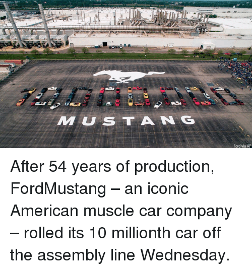 Memes, American, and Ford: MUSTA N G  Ford via AP After 54 years of production, FordMustang – an iconic American muscle car company – rolled its 10 millionth car off the assembly line Wednesday.