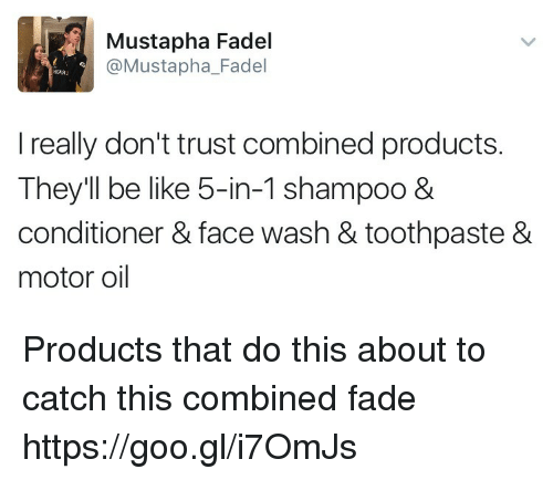 motor oil: Mustapha Fadel  @Mustapha_Fadel  I really don't trust combined products.  They'll be like 5-in-1 shampoo 8  conditioner & face wash & toothpaste &  motor oil Products that do this about to catch this combined fade https://goo.gl/i7OmJs