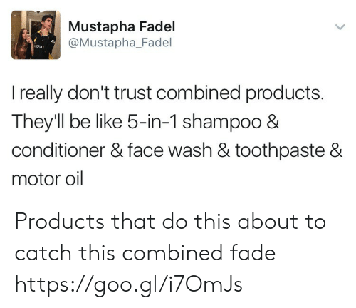 Face Washing: Mustapha Fadel  @Mustapha_Fadel  I really don't trust combined products.  They'll be like 5-in-1 shampoo 8  conditioner & face wash & toothpaste &  motor oil Products that do this about to catch this combined fade https://goo.gl/i7OmJs