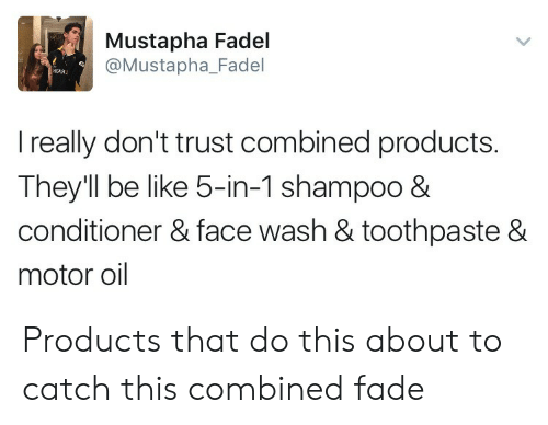 Be Like, Shampoo, and Face: Mustapha Fadel  @Mustapha_Fadel  I really don't trust combined products.  They'll be like 5-in-1 shampoo 8  conditioner & face wash & toothpaste &  motor oil Products that do this about to catch this combined fade