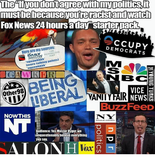 """Memes, News, and Fox News: mustbebecause youreracistand watch  FOx News 24 hoursaday""""starterpack  Here are my sources:  DEMOCRATS  THE  % HUFFINGTON  POST  squawkkkk  Imore talking points)  suuawkkkk  THE  BC  Other98  VICE a  VANIIYFAIR  Buzz FeeD  NOWTHIS  N W  Audience: Yes Master Uygur, we  unquestionably believe everything  you say.  ALO  Vex"""