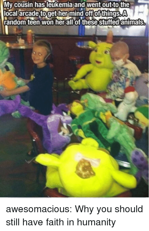 Faith In Humanity: Mv cousin hasleukemia and went out to the  local arcade toget her mind off of things.A  random teen won herallof these stuffed antmals awesomacious:  Why you should still have faith in humanity