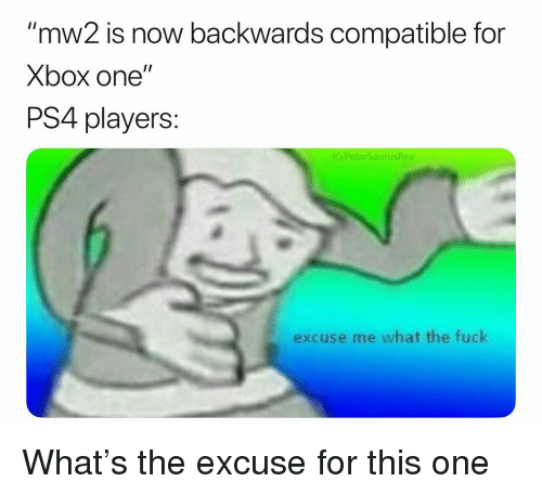 "xbox one: ""mw2 is now backwards compatible for  Xbox one""  PS4 players:  IG:PolarSaurusRex  excuse me what the fuck What's the excuse for this one"